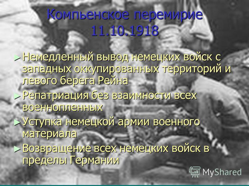 Компьенское перемирие 11.10.1918 Немедленный вывод немецких войск с западных оккупированных территорий и левого берега Рейна Немедленный вывод немецких войск с западных оккупированных территорий и левого берега Рейна Репатриация без взаимности всех в