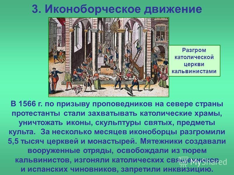 3. Иконоборческое движение В 1566 г. по призыву проповедников на севере страны протестанты стали захватывать католические храмы, уничтожать иконы, скульптуры святых, предметы культа. За несколько месяцев иконоборцы разгромили 5,5 тысяч церквей и мона