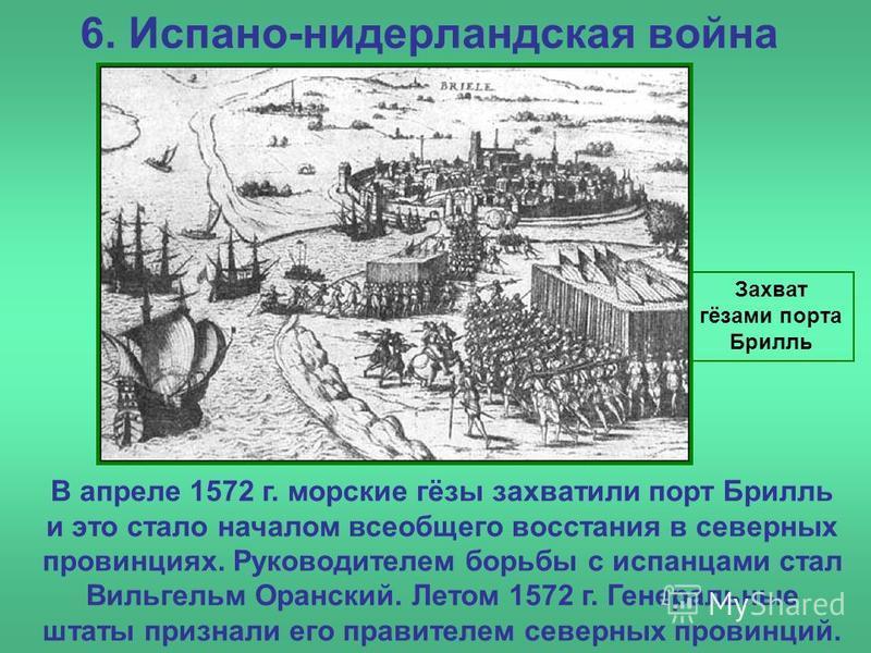 6. Испано-нидерландская война Захват гёзами порта Брилль В апреле 1572 г. морские гёзы захватили порт Брилль и это стало началом всеобщего восстания в северных провинциях. Руководителем борьбы с испанцами стал Вильгельм Оранский. Летом 1572 г. Генера
