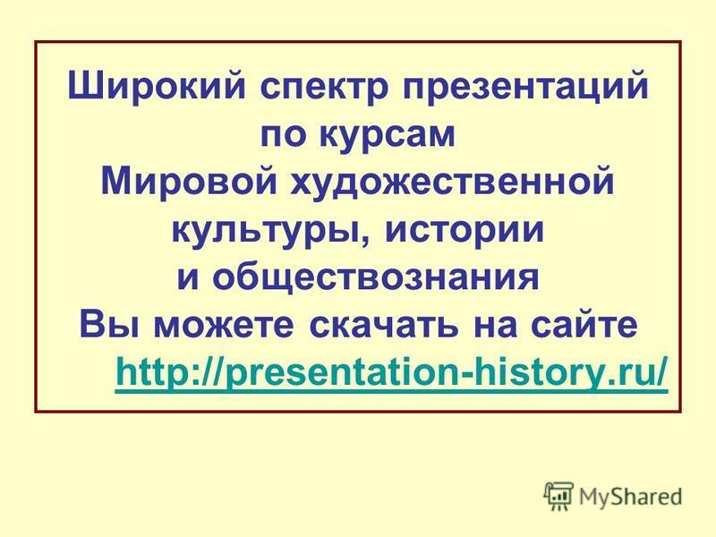 Широкий спектр презентаций по курсам Мировой художественной культуры, истории и обществознания Вы можете скачать на сайте http://presentation-history.ru/http://presentation-history.ru/