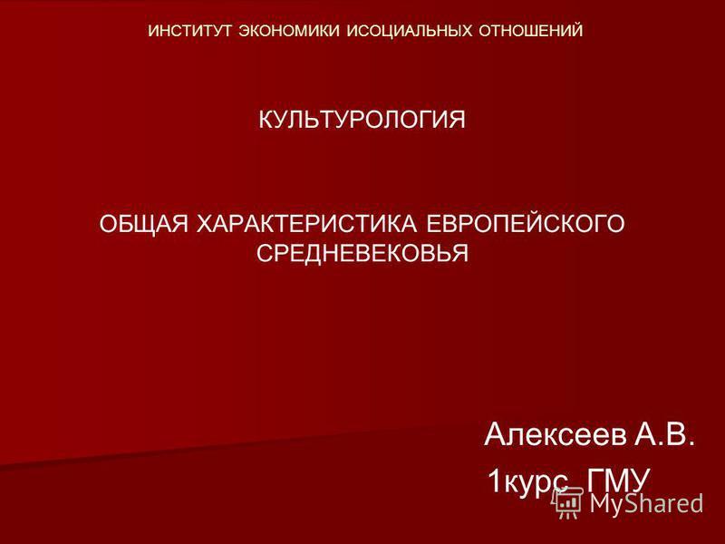 ИНСТИТУТ ЭКОНОМИКИ ИСОЦИАЛЬНЫХ ОТНОШЕНИЙ КУЛЬТУРОЛОГИЯ ОБЩАЯ ХАРАКТЕРИСТИКА ЕВРОПЕЙСКОГО СРЕДНЕВЕКОВЬЯ Алексеев А.В. 1 курс ГМУ