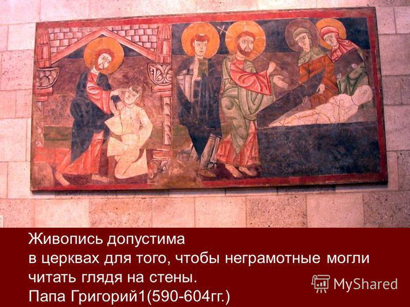 Живопись допустима в церквах для того, чтобы неграмотные могли читать глядя на стены. Папа Григорий 1(590-604 гг.)