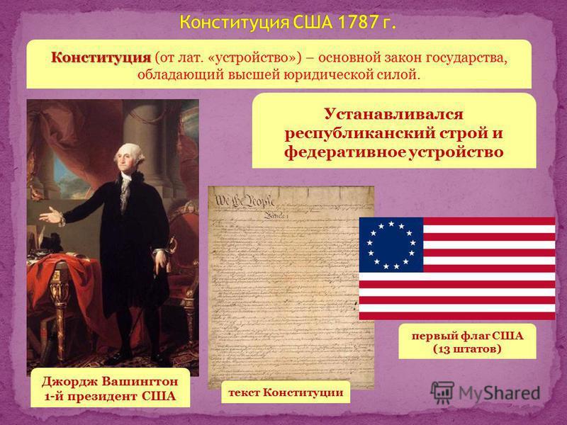 Джордж Вашингтон 1-й президент США Конституция Конституция (от лат. «устройство») – основной закон государства, обладающий высшей юридической силой. Устанавливался республиканский строй и федеративное устройство текст Конституции первый флаг США (13