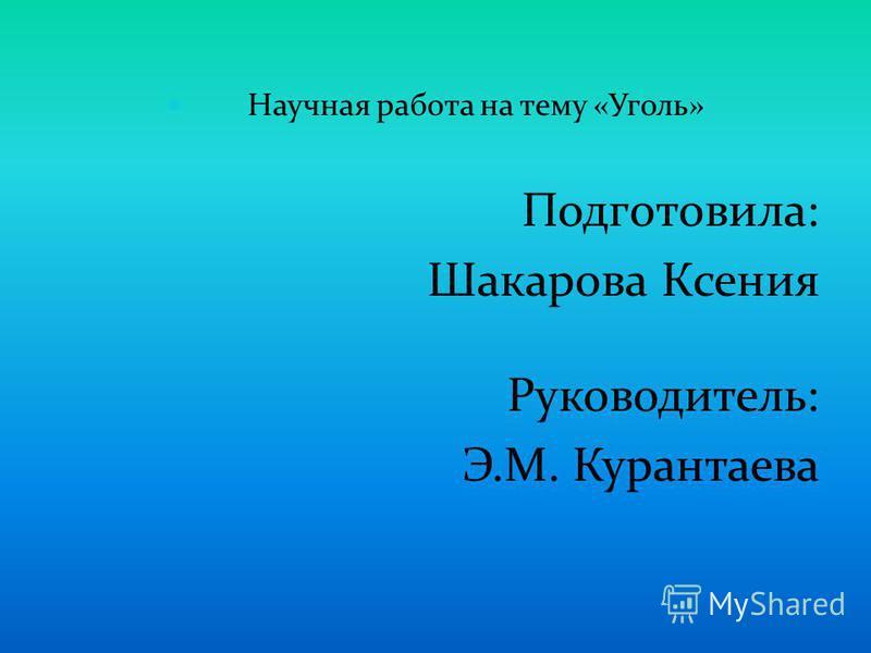 Научная работа на тему «Уголь» Подготовила: Шакарова Ксения Руководитель: Э.М. Курантаева