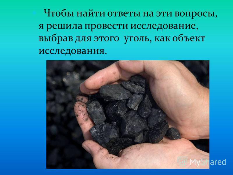 Чтобы найти ответы на эти вопросы, я решила провести исследование, выбрав для этого уголь, как объект исследования.