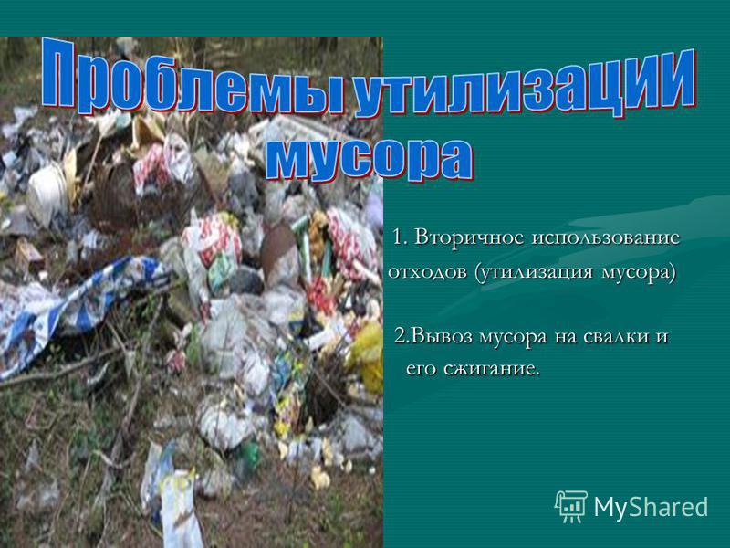 1. Вторичное использование 1. Вторичное использование отходов (утилизация мусора) отходов (утилизация мусора) 2. Вывоз мусора на свалки и 2. Вывоз мусора на свалки и его сжигание. его сжигание.