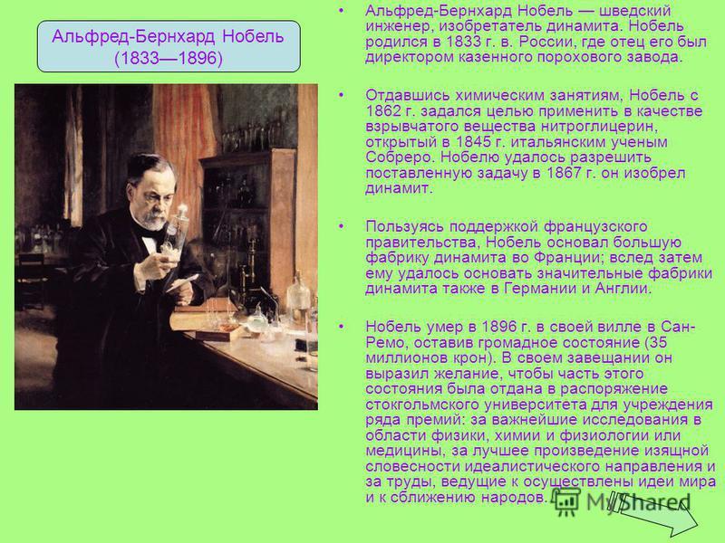 Альфред-Бернхард Нобель шведский инженер, изобретатель динамита. Нобель родился в 1833 г. в. России, где отец его был директором казенного порохового завода. Отдавшись химическим занятиям, Нобель с 1862 г. задался целью применить в качестве взрывчато