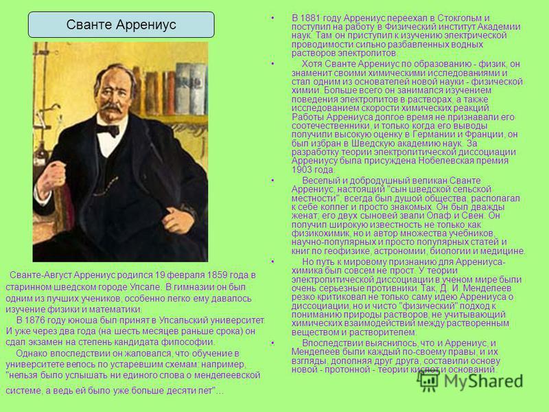 В 1881 году Аррениус переехал в Стокгольм и поступил на работу в Физический институт Академии наук. Там он приступил к изучению электрической проводимости сильно разбавленных водных растворов электролитов. Хотя Сванте Аррениус по образованию - физик,