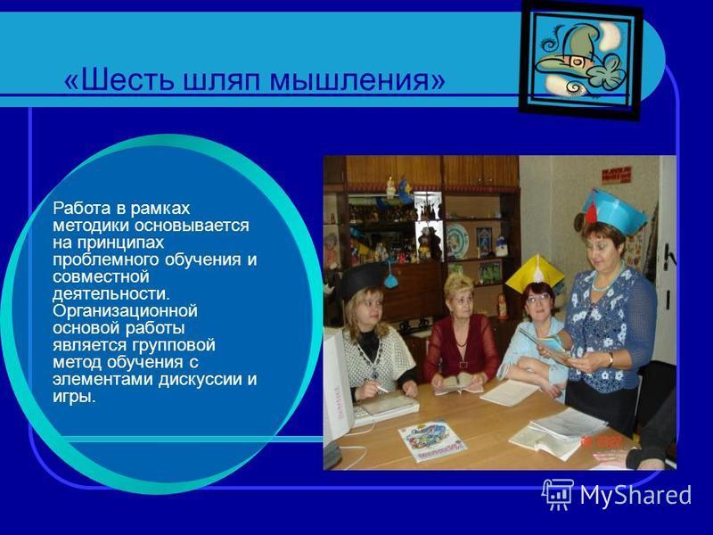 «Шесть шляп мышления» Работа в рамках методики основывается на принципах проблемного обучения и совместной деятельности. Организационной основой работы является групповой метод обучения с элементами дискуссии и игры.