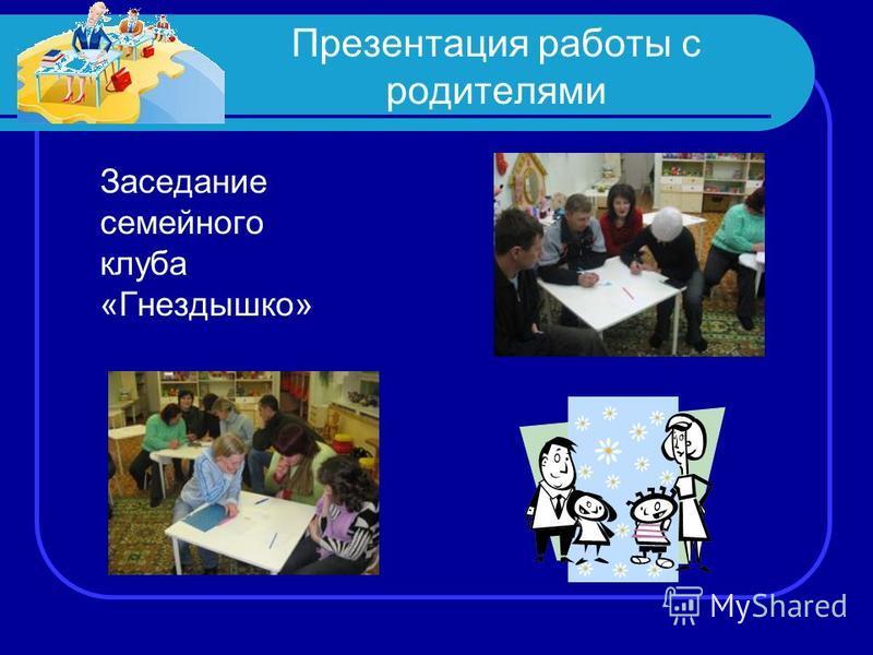 Презентация работы с родителями Заседание семейного клуба «Гнездышко»