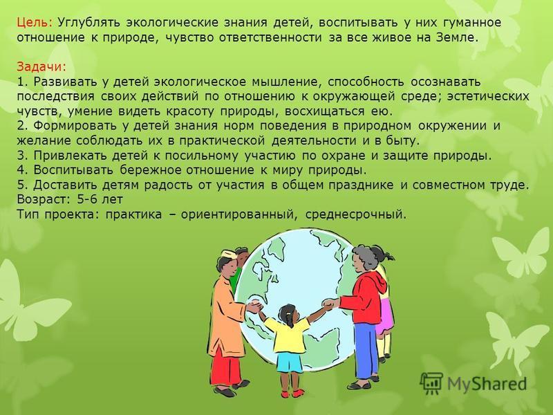 Цель: Углублять экологические знания детей, воспитывать у них гуманное отношение к природе, чувство ответственности за все живое на Земле. Задачи: 1. Развивать у детей экологическое мышление, способность осознавать последствия своих действий по отнош