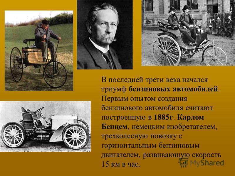 В последней трети века начался триумф бензиновых автомобилей. Первым опытом создания бензинового автомобиля считают построенную в 1885 г. Карлом Бенцем, немецким изобретателем, трехколесную повозку с горизонтальным бензиновым двигателем, развивающую