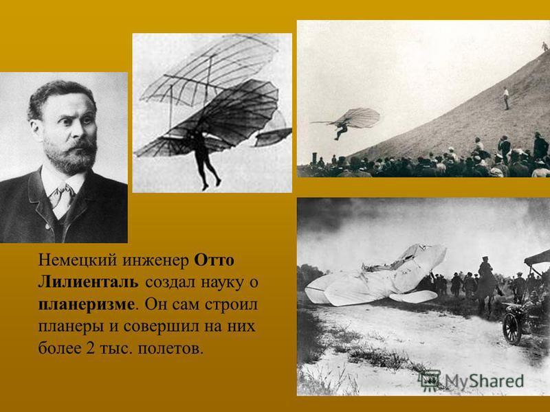 Немецкий инженер Отто Лилиенталь создал науку о планеризме. Он сам строил планеры и совершил на них более 2 тыс. полетов.