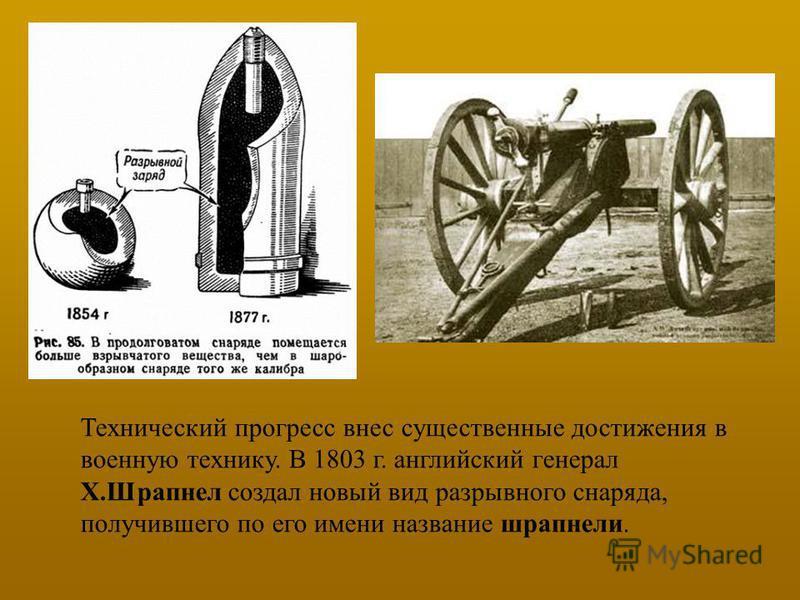 Технический прогресс внес существенные достижения в военную технику. В 1803 г. английский генерал Х.Шрапнел создал новый вид разрывного снаряда, получившего по его имени название шрапнели.