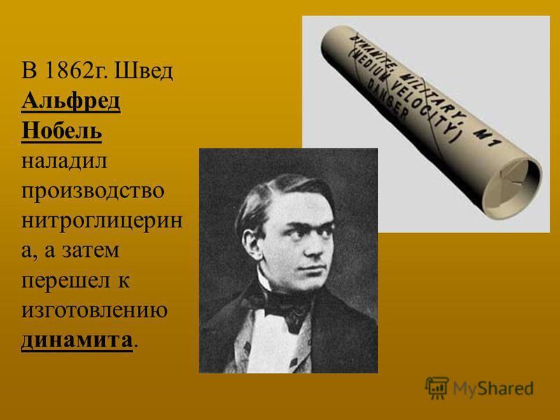 В 1862 г. Швед Альфред Нобель наладил производство нитроглицерин а, а затем перешел к изготовлению динамита.