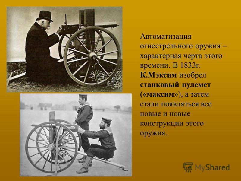 Автоматизация огнестрельного оружия – характерная черта этого времени. В 1833 г. К.Мэксим изобрел станковый пулемет («максим»), а затем стали появляться все новые и новые конструкции этого оружия.