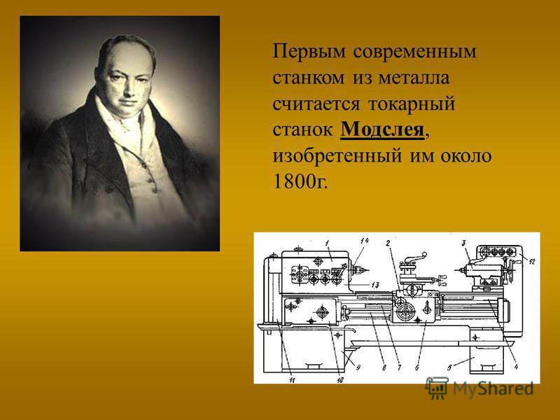 Первым современным станком из металла считается токарный станок Модслея, изобретенный им около 1800 г.