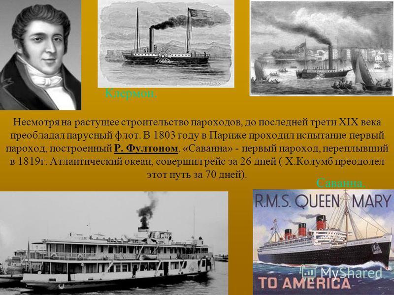 Несмотря на растущее строительство пароходов, до последней трети XIX века преобладал парусный флот. В 1803 году в Париже проходил испытание первый пароход, построенный Р. Фултоном. «Саванна» - первый пароход, переплывший в 1819 г. Атлантический океан