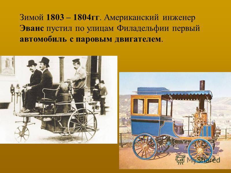 Зимой 1803 – 1804 гг. Американский инженер Эванс пустил по улицам Филадельфии первый автомобиль с паровым двигателем.