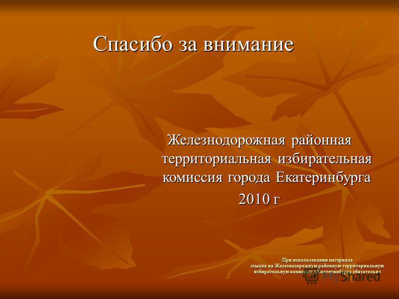 При использовании материала ссылка на Железнодорожную районную территориальную избирательную комиссию г.Екатеринбурга обязательна Спасибо за внимание Железнодорожная районная территориальная избирательная комиссия города Екатеринбурга 2010 г