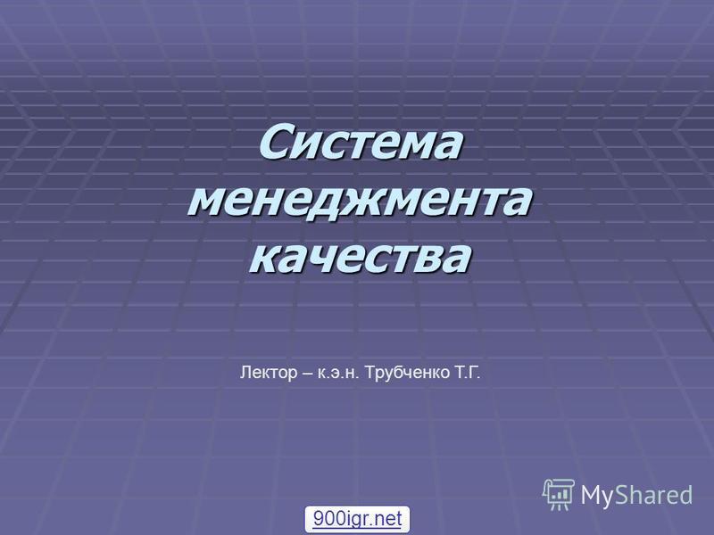 Система менеджмента качества Лектор – к.э.н. Трубченко Т.Г. 900igr.net