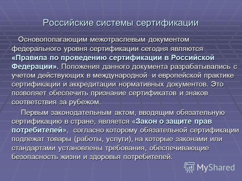 Российские системы сертификации Основополагающим межотраслевым документом федерального уровня сертификации сегодня являются «Правила по проведению сертификации в Российской Федерации». Положения данного документа разрабатывались с учетом действующих