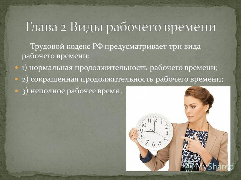 Трудовой кодекс РФ предусматривает три вида рабочего времени: 1) нормальная продолжительность рабочего времени; 2) сокращенная продолжительность рабочего времени; 3) неполное рабочее время.