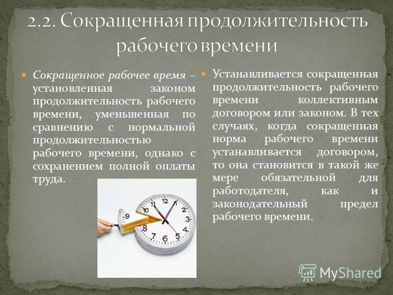 Сокращенное рабочее время – установленная законом продолжительность рабочего времени, уменьшенная по сравнению с нормальной продолжительностью рабочего времени, однако с сохранением полной оплаты труда. Устанавливается сокращенная продолжительность р