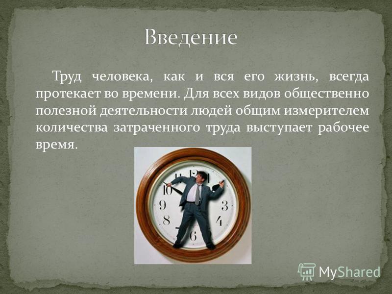 Труд человека, как и вся его жизнь, всегда протекает во времени. Для всех видов общественно полезной деятельности людей общим измерителем количества затраченного труда выступает рабочее время.