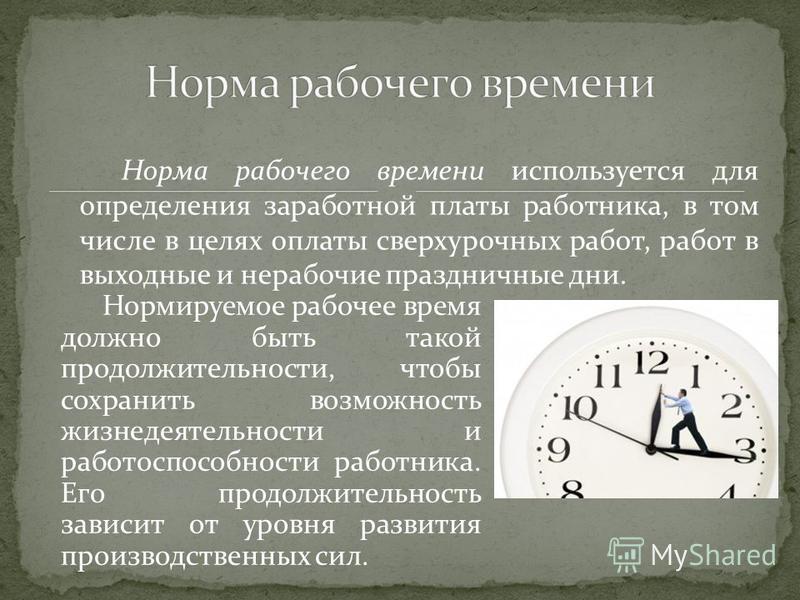 Норма рабочего времени используется для определения заработной платы работника, в том числе в целях оплаты сверхурочных работ, работ в выходные и нерабочие праздничные дни. Нормируемое рабочее время должно быть такой продолжительности, чтобы сохранит
