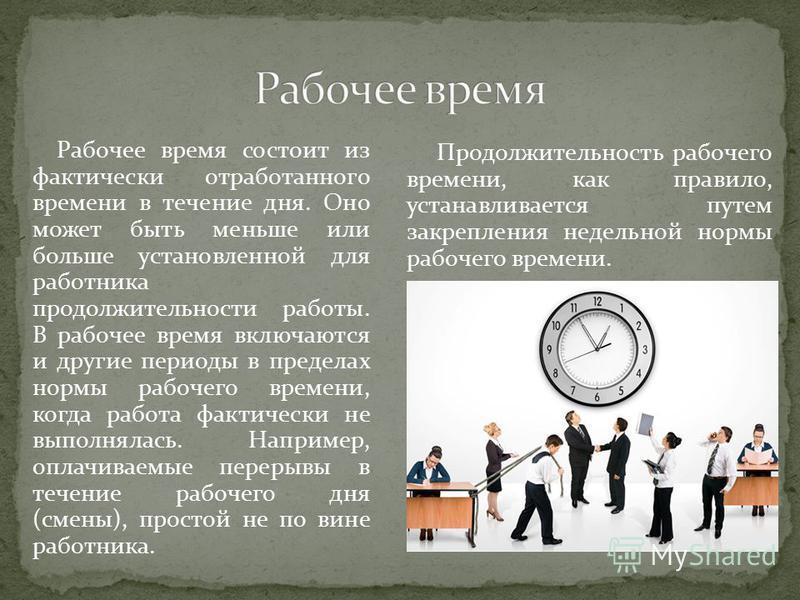 Рабочее время состоит из фактически отработанного времени в течение дня. Оно может быть меньше или больше установленной для работника продолжительности работы. В рабочее время включаются и другие периоды в пределах нормы рабочего времени, когда работ
