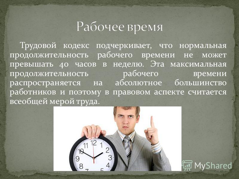 Трудовой кодекс подчеркивает, что нормальная продолжительность рабочего времени не может превышать 40 часов в неделю. Эта максимальная продолжительность рабочего времени распространяется на абсолютное большинство работников и поэтому в правовом аспек