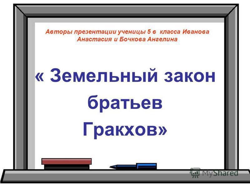 Авторы презентации ученицы 5 в класса Иванова Анастасия и Бочкова Ангелина « Земельный закон братьев Гракхов»