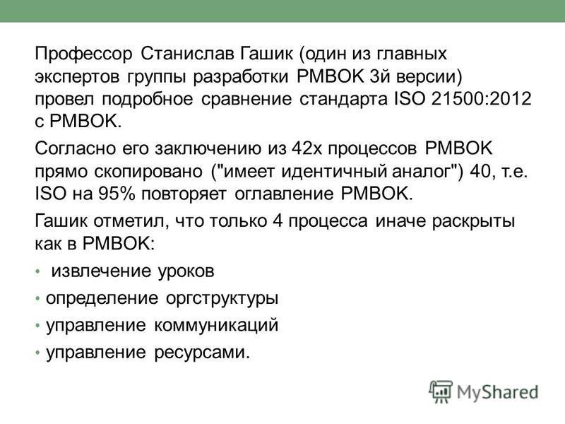 Профессор Станислав Гашик (один из главных экспертов группы разработки PMBOK 3 й версии) провел подробное сравнение стандарта ISO 21500:2012 с PMBOK. Согласно его заключению из 42 х процессов PMBOK прямо скопировано (