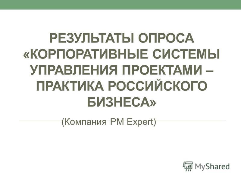 РЕЗУЛЬТАТЫ ОПРОСА «КОРПОРАТИВНЫЕ СИСТЕМЫ УПРАВЛЕНИЯ ПРОЕКТАМИ – ПРАКТИКА РОССИЙСКОГО БИЗНЕСА» (Компания PM Expert)