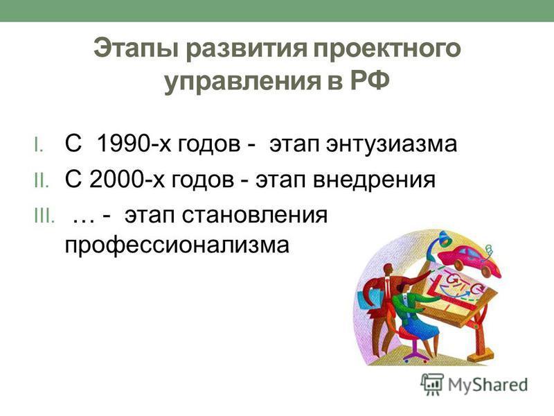 Этапы развития проектного управления в РФ I. С 1990-х годов - этап энтузиазма II. С 2000-х годов - этап внедрения III. … - этап становления профессионализма