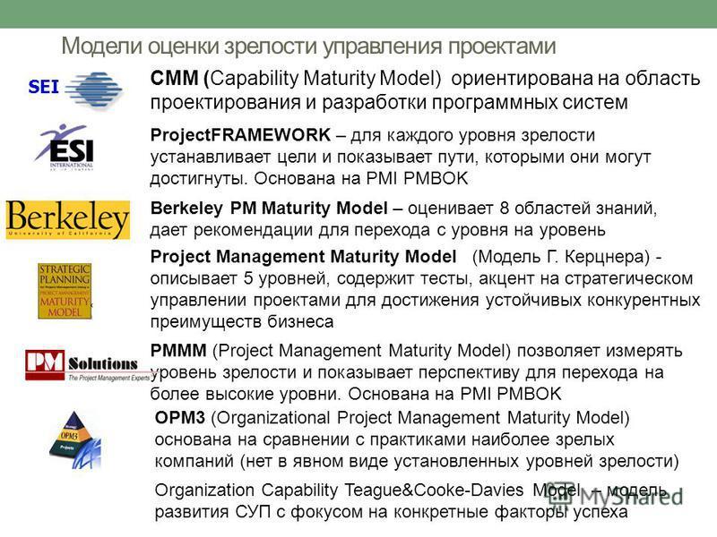 Модели оценки зрелости управления проектами CMM (Capability Maturity Model) ориентирована на область проектирования и разработки программных систем ProjectFRAMEWORK – для каждого уровня зрелости устанавливает цели и показывает пути, которыми они могу