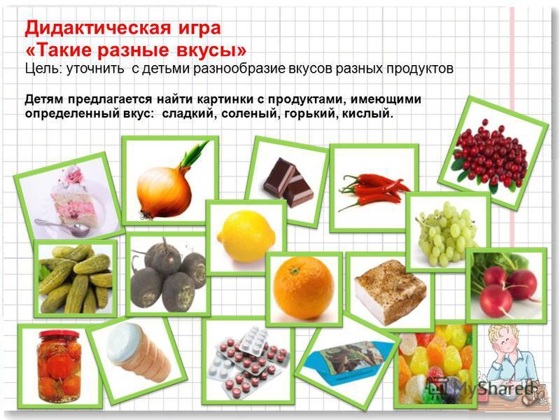Дидактическая игра «Такие разные вкусы» Цель: уточнить с детьми разнообразие вкусов разных продуктов Детям предлагается найти картинки с продуктами, имеющими определенный вкус: сладкий, соленый, горький, кислый.