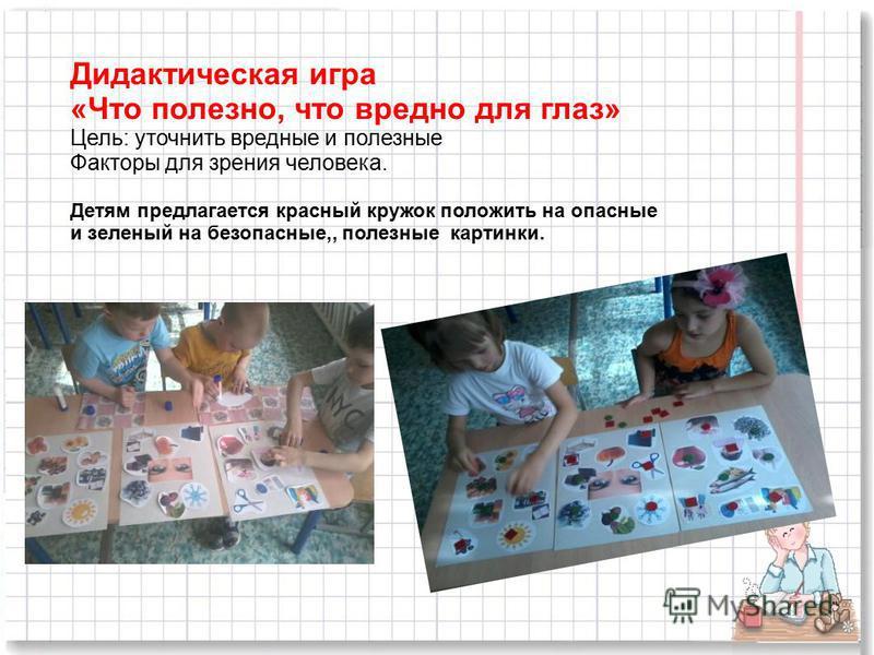 Дидактическая игра «Что полезно, что вредно для глаз» Цель: уточнить вредные и полезные Факторы для зрения человека. Детям предлагается красный кружок положить на опасные и зеленый на безопасные,, полезные картинки.