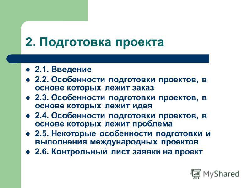 2. Подготовка проекта 2.1. Введение 2.2. Особенности подготовки проектов, в основе которых лежит заказ 2.3. Особенности подготовки проектов, в основе которых лежит идея 2.4. Особенности подготовки проектов, в основе которых лежит проблема 2.5. Некото