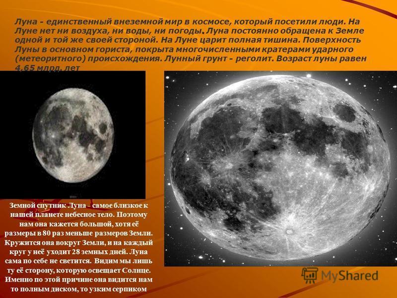 .. Луна - единственный внеземной мир в космосе, который посетили люди. На Луне нет ни воздуха, ни воды, ни погоды. Луна постоянно обращена к Земле одной и той же своей стороной. На Луне царит полная тишина. Поверхность Луны в основном гориста, покрыт