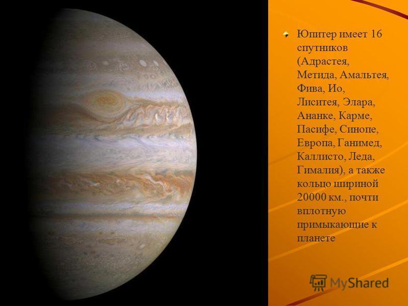 Юпитер имеет 16 спутников (Адрастея, Метида, Амальтея, Фива, Ио, Лиситея, Элара, Ананке, Карме, Пасифе, Cинопе, Европа, Ганимед, Каллисто, Леда, Гималия), а также кольцо шириной 20000 км., почти вплотную примыкающие к планете