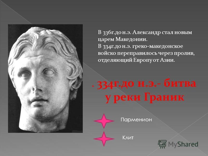 В 336 г.до н.э. Александр стал новым царем Македонии. В 334 г.до н.э. греко-македонское войско переправилось через пролив, отделяющий Европу от Азии.. 334 г.до н.э.- битва у реки Граник Парменион Клит