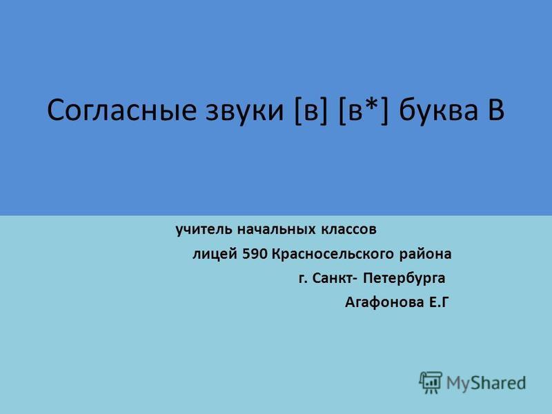 Согласные звуки [в] [в*] буква В учитель начальных классов лицей 590 Красносельского района г. Санкт- Петербурга Агафонова Е.Г