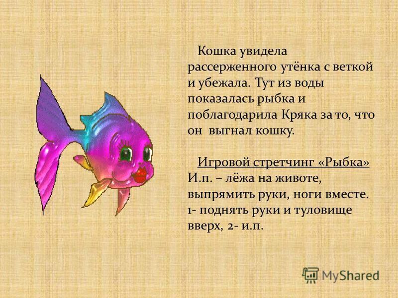 Кошка увидела рассерженного утёнка с веткой и убежала. Тут из воды показалась рыбка и поблагодарила Кряка за то, что он выгнал кошку. Игровой стретчинг «Рыбка» И.п. – лёжа на животе, выпрямить руки, ноги вместе. 1- поднять руки и туловище вверх, 2- и