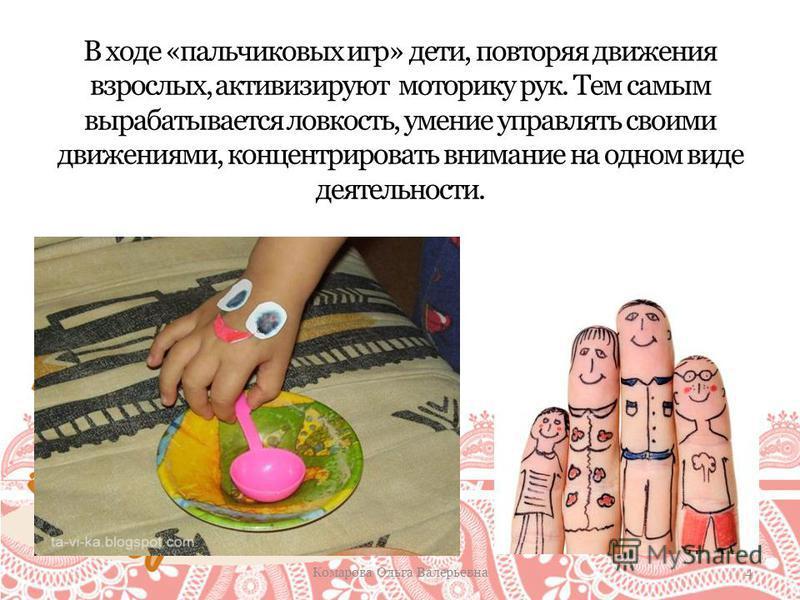 В ходе «пальчиковых игр» дети, повторяя движения взрослых, активизируют моторику рук. Тем самым вырабатывается ловкость, умение управлять своими движениями, концентрировать внимание на одном виде деятельности. Комарова Ольга Валерьевна 4