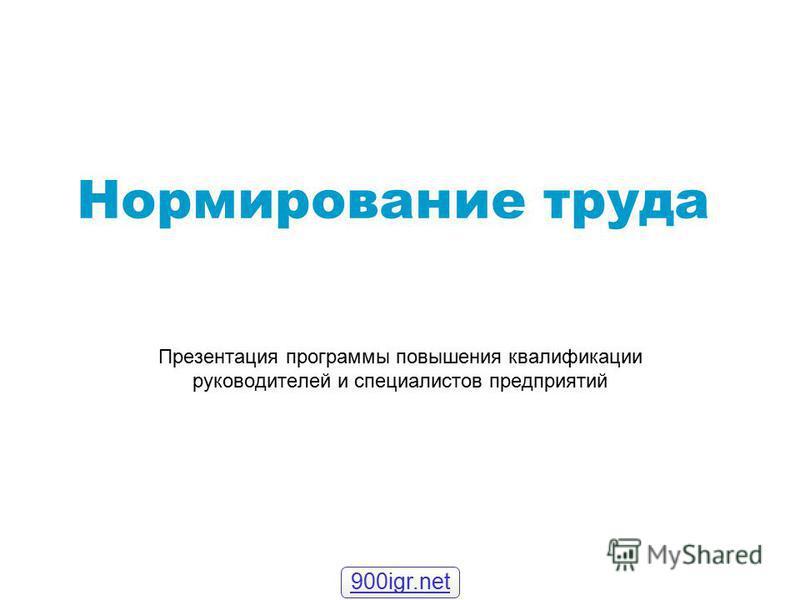 Нормирование труда Презентация программы повышения квалификации руководителей и специалистов предприятий 900igr.net