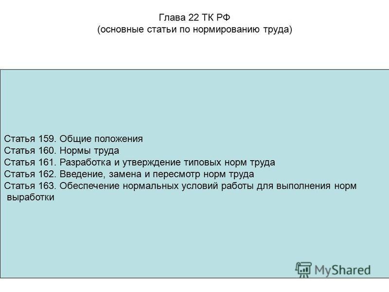 Глава 22 ТК РФ (основные статьи по нормированию труда) Статья 159. Общие положения Статья 160. Нормы труда Статья 161. Разработка и утверждение типовых норм труда Статья 162. Введение, замена и пересмотр норм труда Статья 163. Обеспечение нормальных