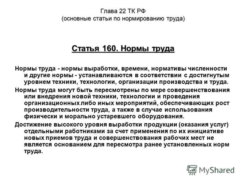 Глава 22 ТК РФ (основные статьи по нормированию труда) Статья 160. Нормы труда Нормы труда - нормы выработки, времени, нормативы численности и другие нормы - устанавливаются в соответствии с достигнутым уровнем техники, технологии, организации произв