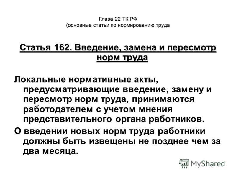 Глава 22 ТК РФ (основные статьи по нормированию труда Статья 162. Введение, замена и пересмотр норм труда Локальные нормативные акты, предусматривающие введение, замену и пересмотр норм труда, принимаются работодателем с учетом мнения представительно